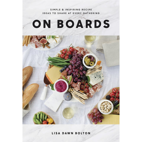 On Boards: Simple & Inspiring Recipe Ideas to Share at Every Gathering by Lisa Bolton