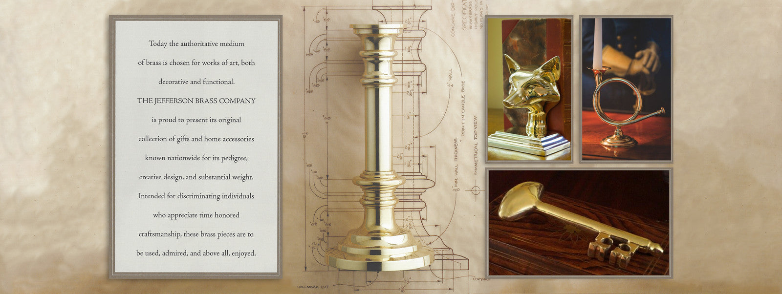 Today, the authoritative medium of brass is chosen for works of art, both decorative and functional. The Jefferson Brass Company is proud to present its original collection of gifts and home accessories known nationwide for its pedigree, creative design, and substantial weight. Intended for discriminating individuals who appreciate time-honored craftsmanship, these brass pieces are to be used, admired, and above all, enjoyed. Brass Gifts & Brass Home Decor by Jefferson Brass Company  Hand crafted brass home accessories, brass door knockers, brass candlesticks, brass fireplace tools, and brass religious gifts.