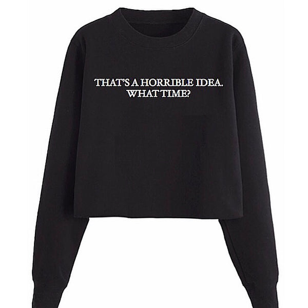 That's A Horrible Idea. What Time? Sweatshirt