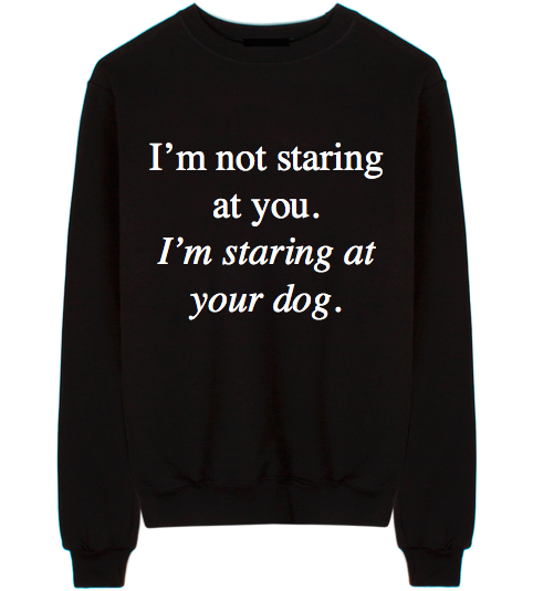 I'm Staring At Your Dog Unisex Crew Neck Sweatshirt
