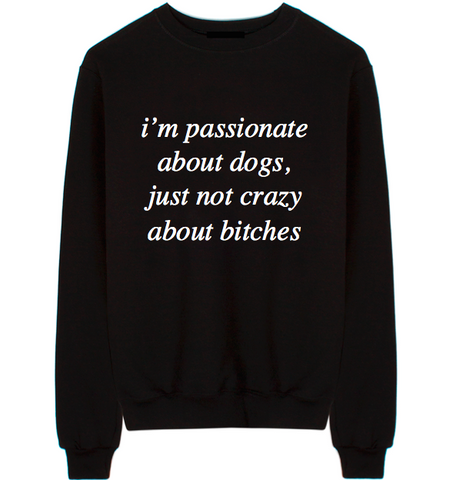 I'm Passionate About Dogs, Just Not Crazy About Bitches Unisex Crew Neck Sweatshirt