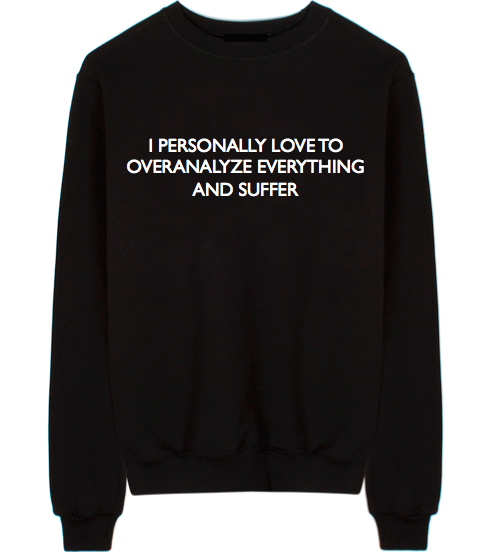 I Personally Love to Overanalyze Everything and Suffer Unisex Crew Neck Sweatshirt