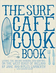 Surf Cafe Cookbook: Living the Dream: Cooking and Surfing on the West Coast of Ireland