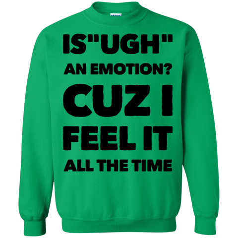 "Is "" Ugh "" an emotion cuz I feel it all the time  Sweatshirt"