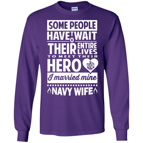 Some people have to wait their entire lives to meet their hero and I married mine Navy Wife LS Ultra Cotton Tshirt