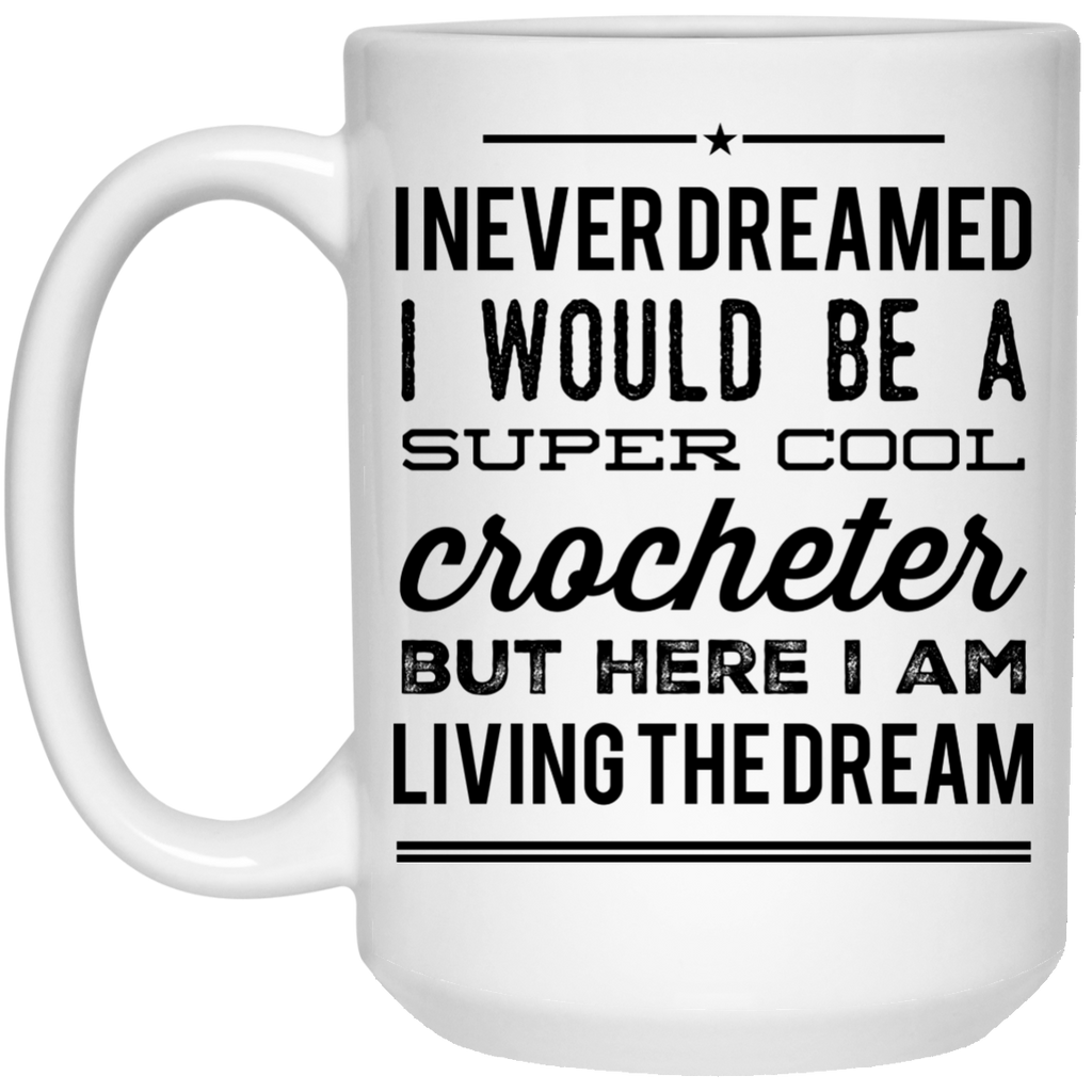 I never dreamed I would be a super cool crocheter but here i am living the dream  Mug  - 15oz