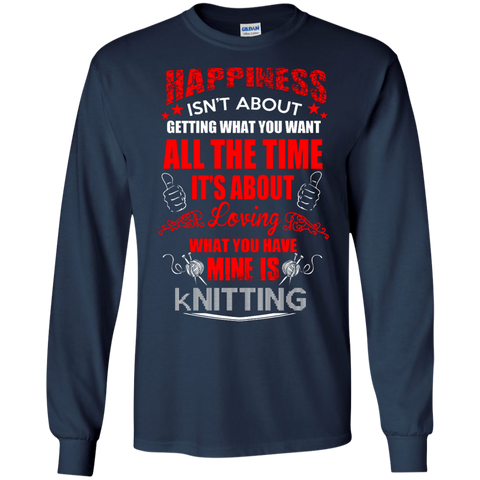 Happiness isn't about getting what you want all the time It's about loving what you have Mine is Knitting LS Ultra Cotton Tshirt