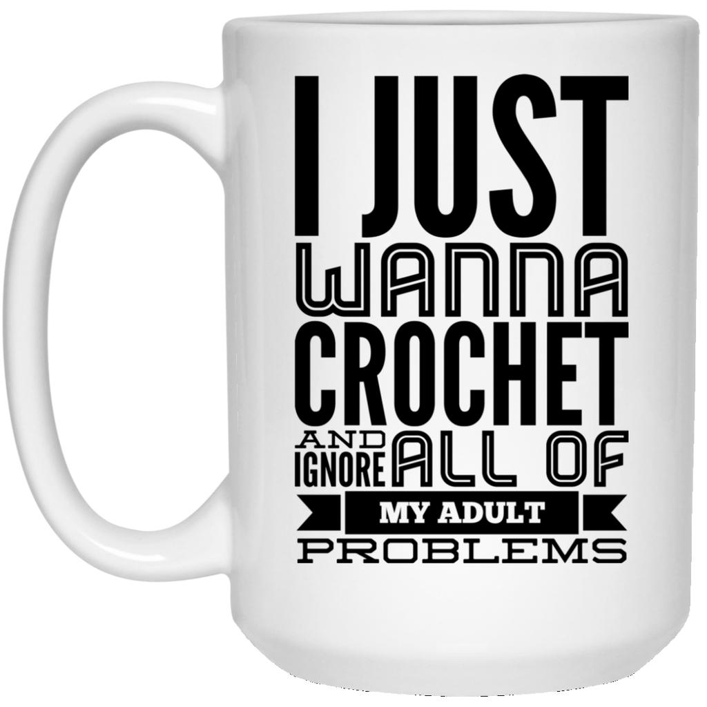 I Just wanna crochet and ignore all of my adult problems 15 oz. White Mug