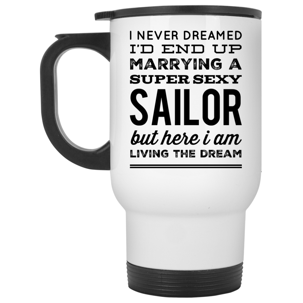 I never dreamed I'd end up marrying a super sexy Sailor but here i am living the dream Travel  Mug