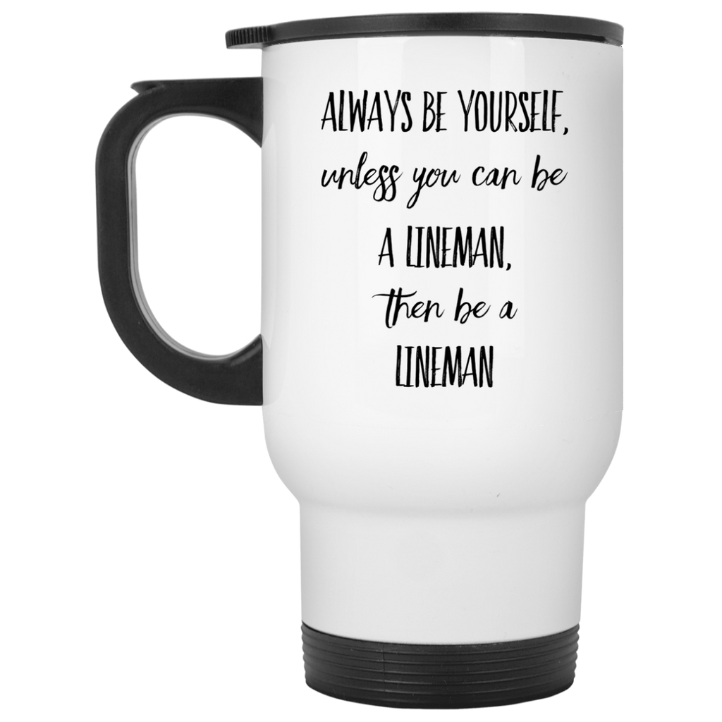 Always Be Yourself unless you can be a lineman, then be a lineman  White Travel Mug
