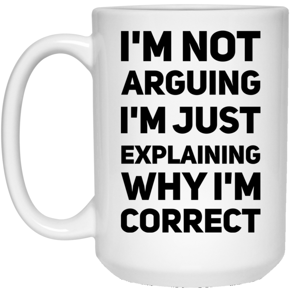 I'm not arguing I'm Just explaining why  I'm correct 15 oz. White Mug