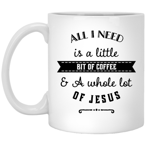 All I need is a little bit of coffee and a whole lot of Jesus  11 oz. Mug