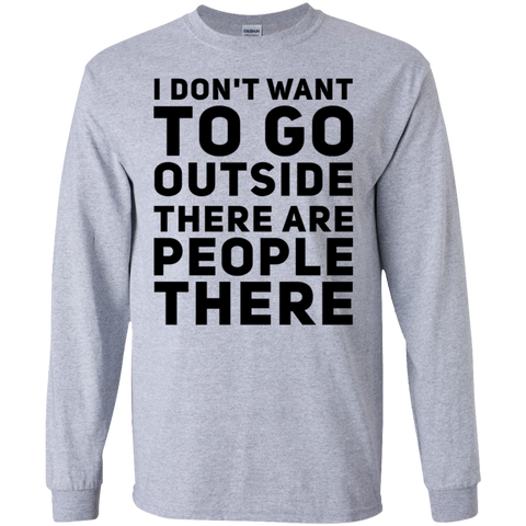I don't want to go outside there are people there LS Tshirt