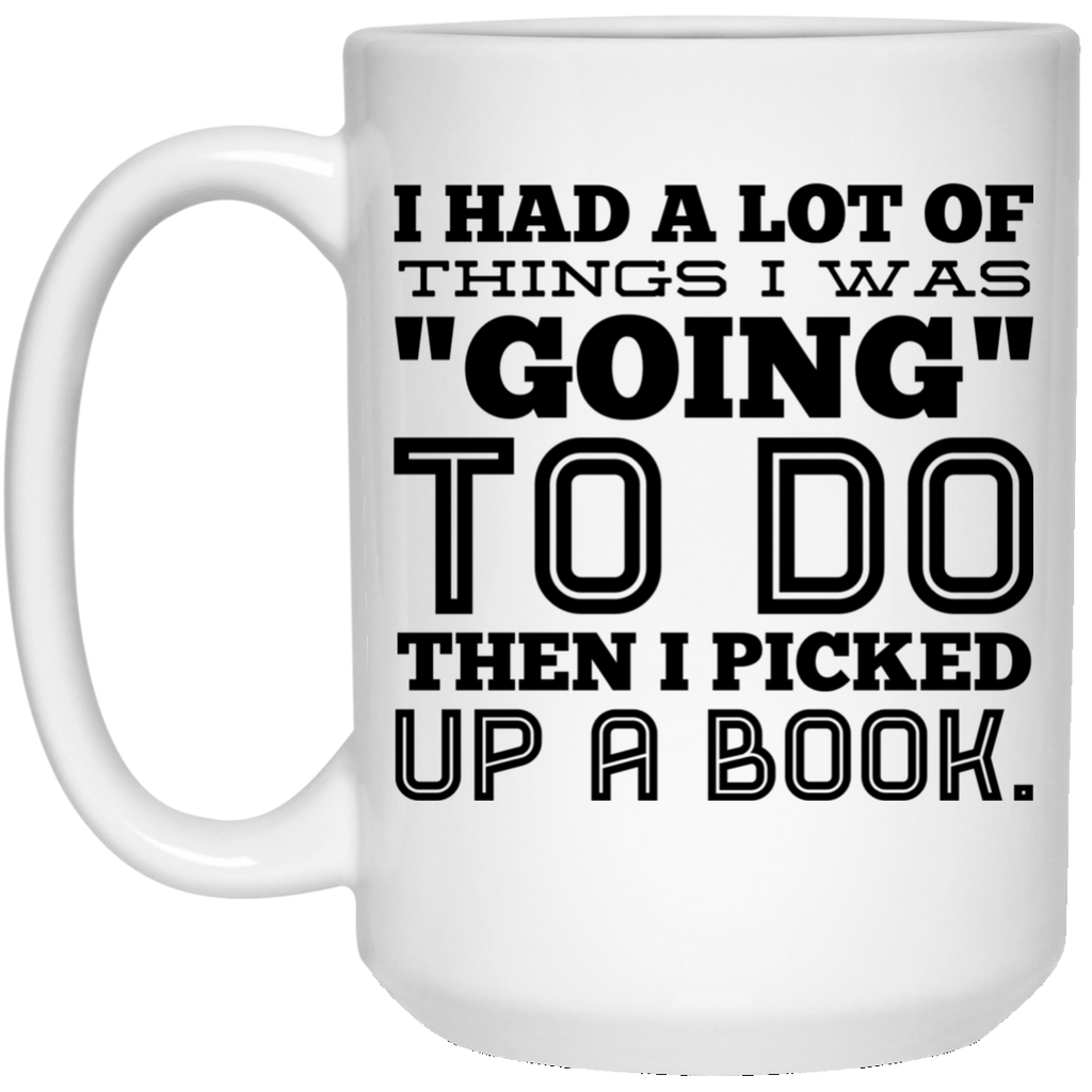 "I had a lot of things I was ""going"" to do then i picked up a book 15 oz. White Mug"