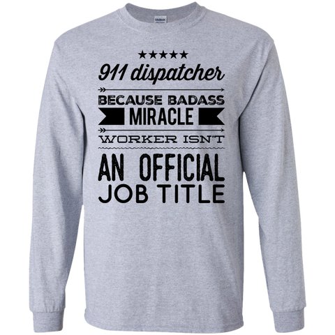 911 Dispacther  because badass miracle worker isn't an official job title  LS Tshirt
