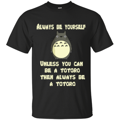 Always Be Yourself Unless You Can Be A Totoro Then Always Be A Totoro Cotton T-Shirt