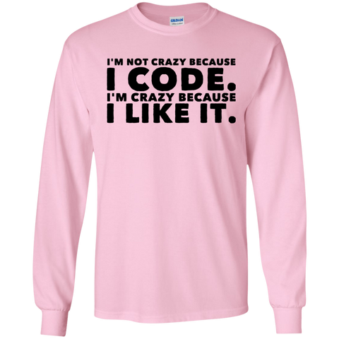 I'm not crazy because I code  I'm crazy because I like it .  LS Tshirt