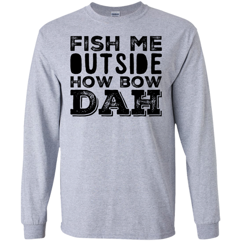 Fish Me Outside How Bow Dah  LS   Tshirt
