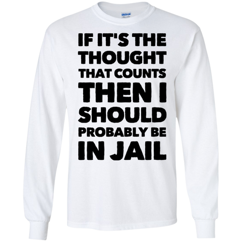 If It's the Thought that counts then i should probably be in jail  LS   T-Shirt