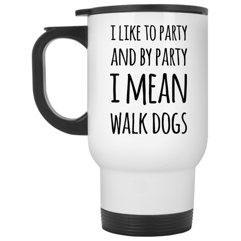 I like to party and by party I mean walk dogs Travel Mug