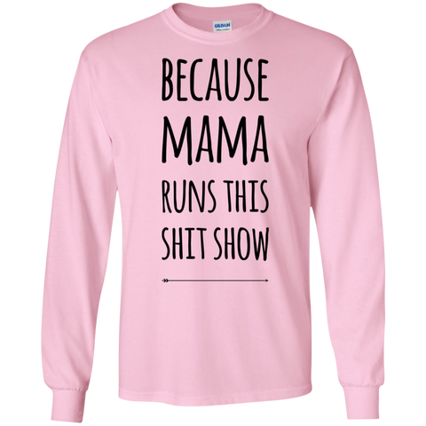 Because Mama runs this shit show  LS Tshirt