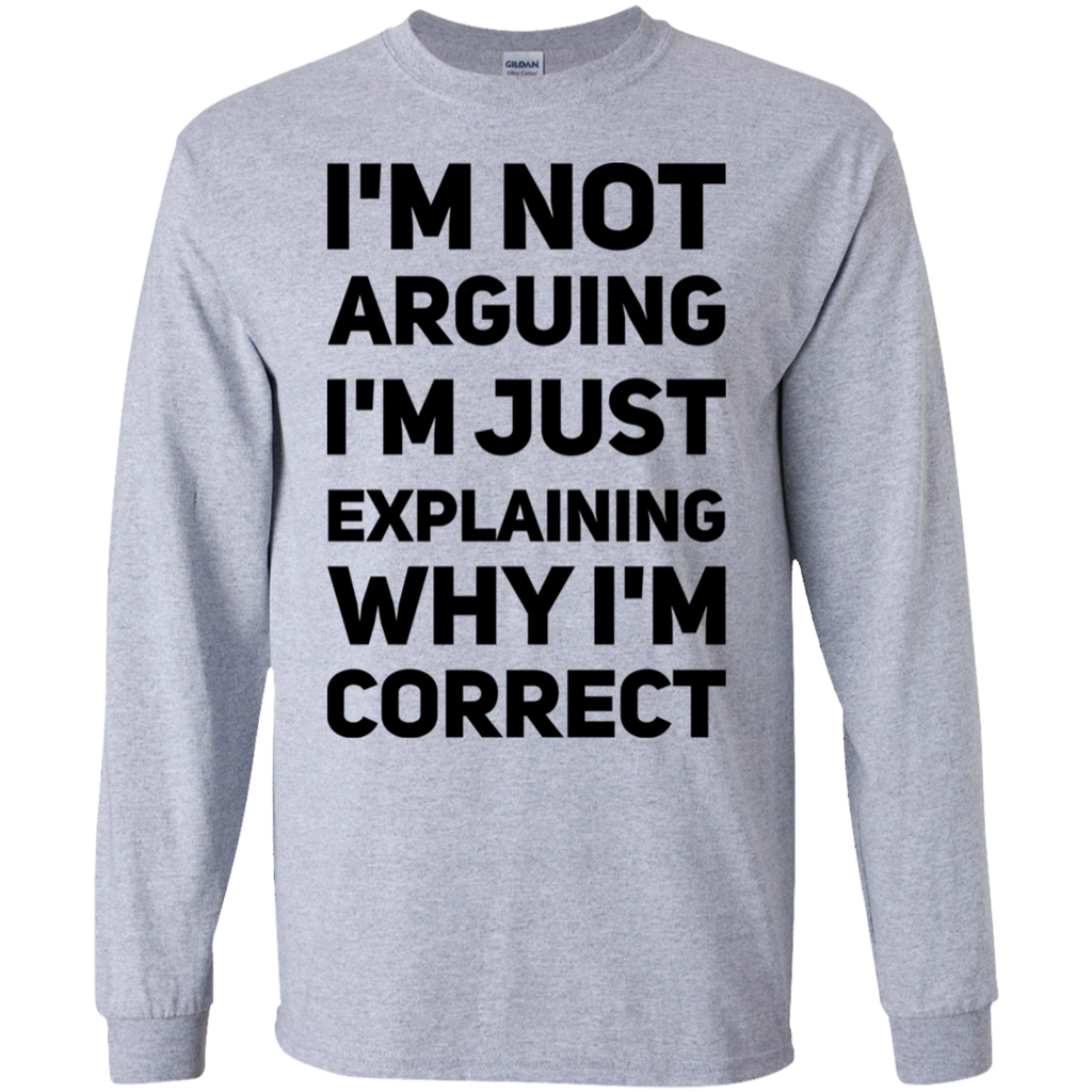 I'm not arguing I'm Just explaining why  I'm correct LS Tshirt