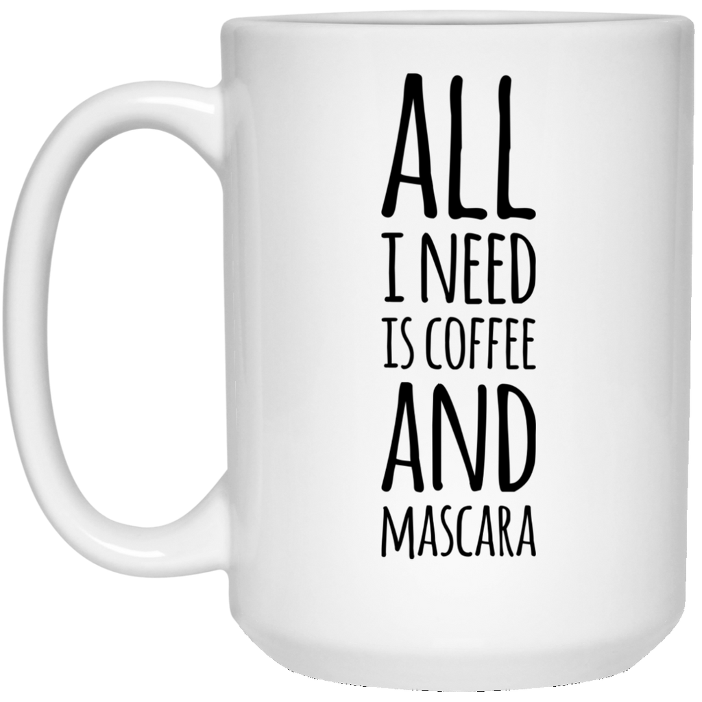 All I need is coffee and mascara  15 oz. White Mug