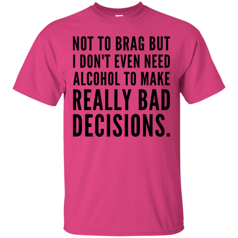 Not to Brag but I don't even need alcohol to make really bad decisions  T-Shirt