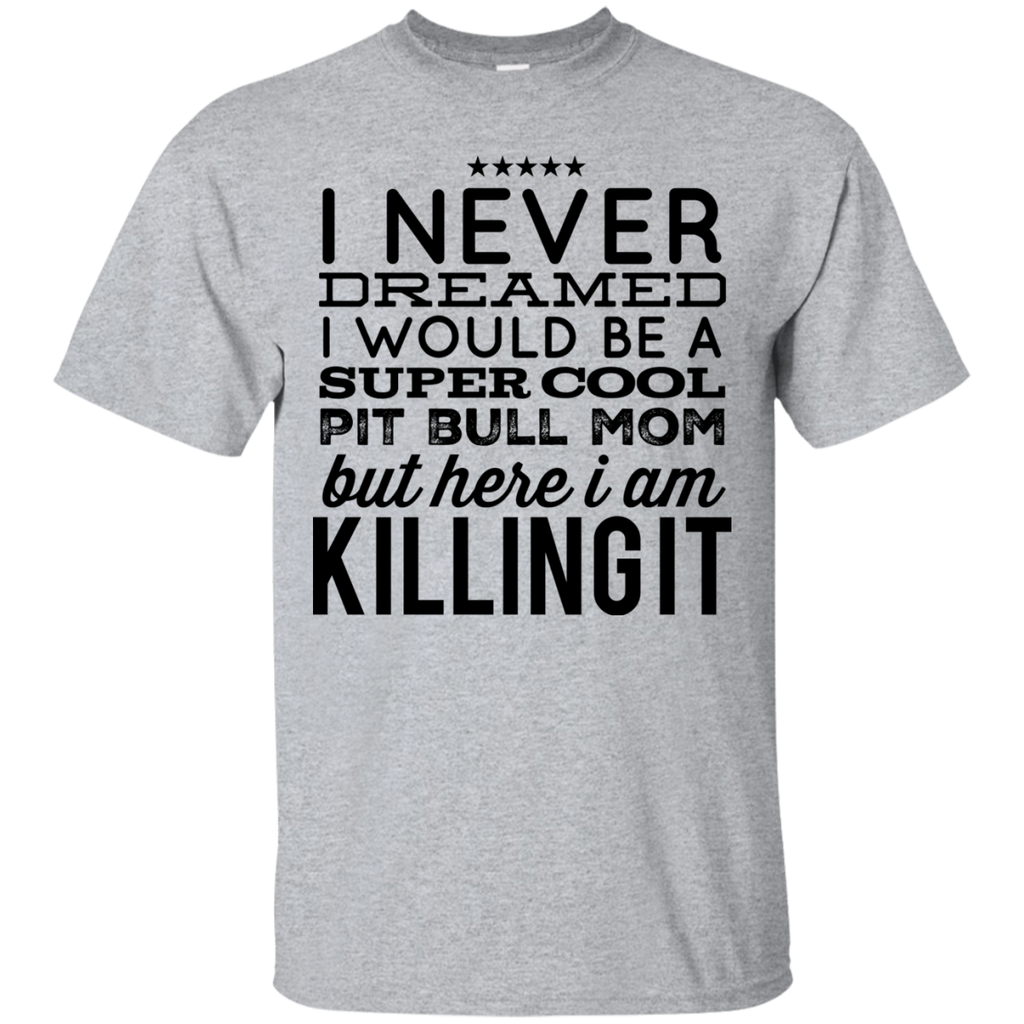 I never dreamed I would be a super cool Pit Bull Mom but here i am killing it   T-Shirt