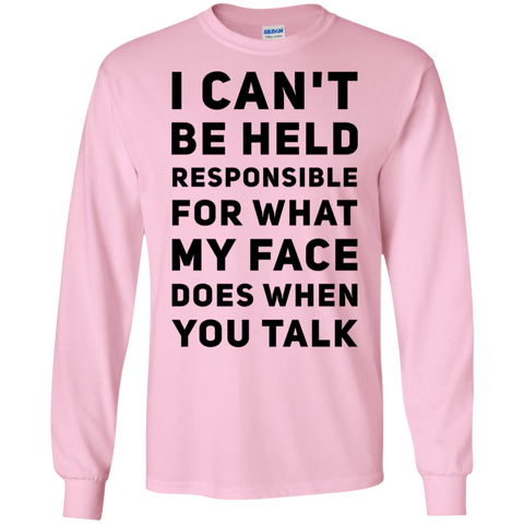 I Can't be held responsible for what my face does when you talk  LS Tshirt