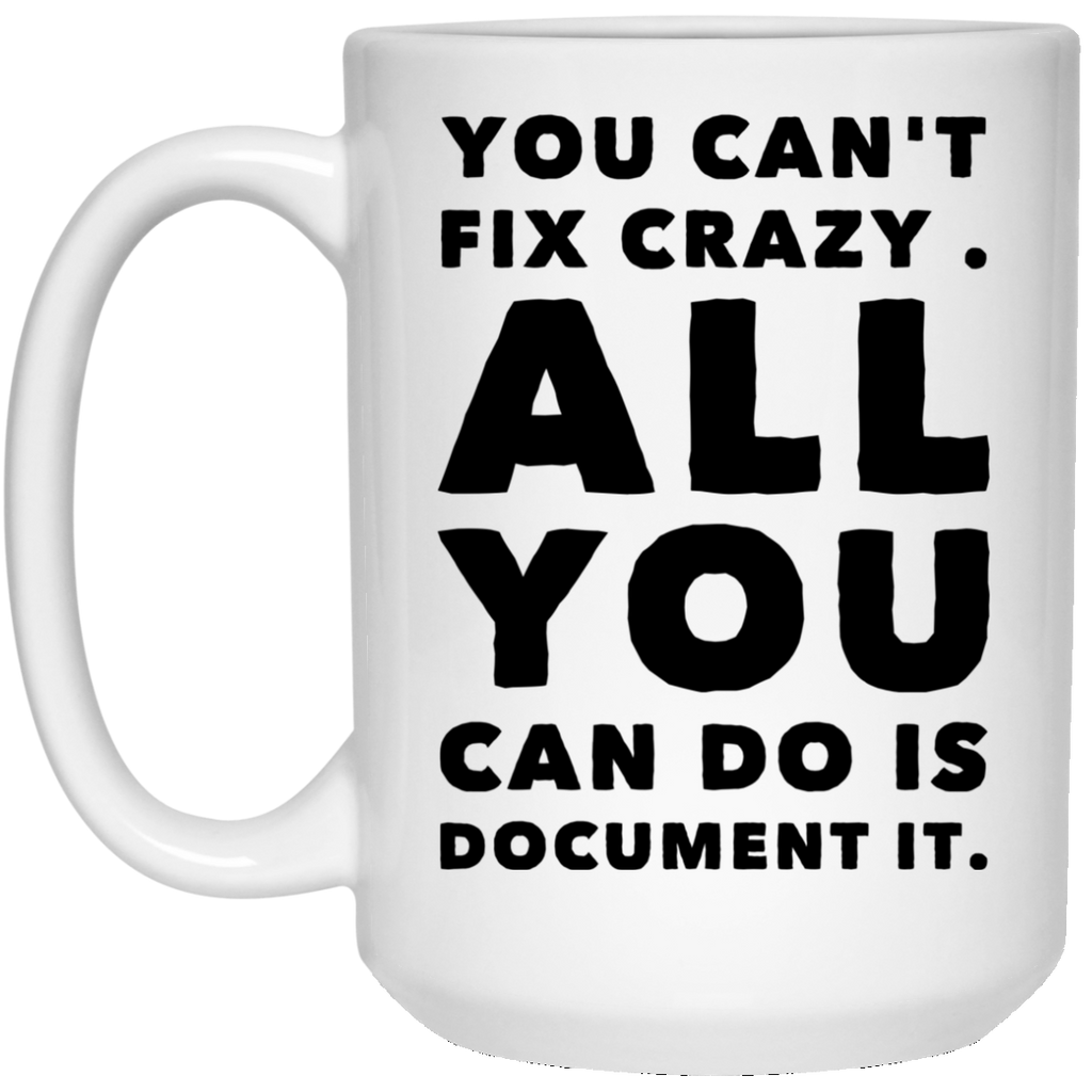You Can't fix crazy. All You can do is document it. 15 oz. White Mug