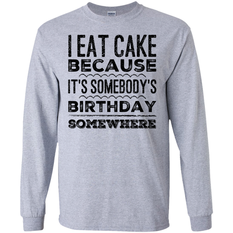 I eat cake because it's somebody birthday somewhere LS Tshirt