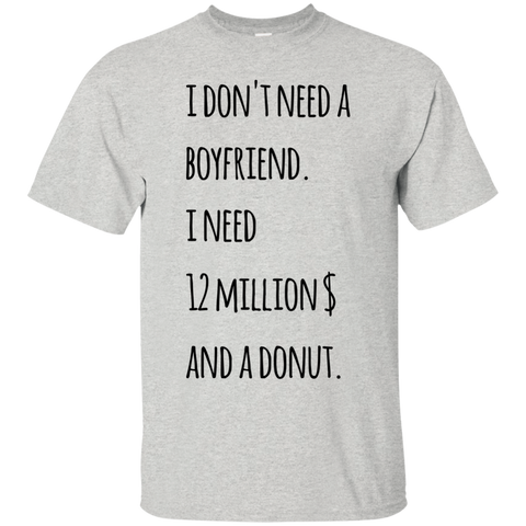 I don't need a boyfriend. I need 12 millions and a donut   T-Shirt