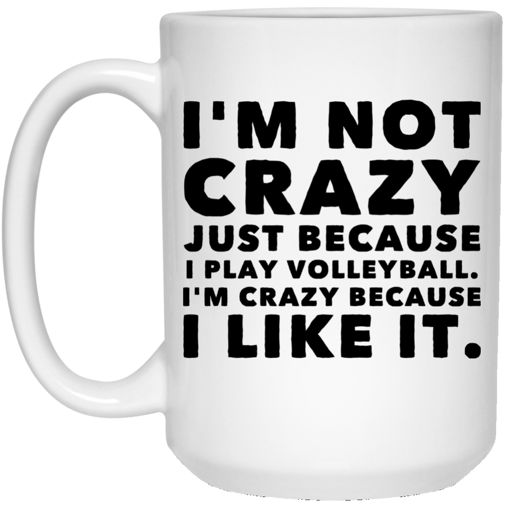 I'm Not Crazy Just because I play Volleyball. I'm crazy because I like it.   15 oz. White Mug