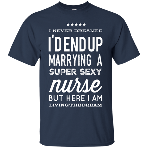 I never dreamed i'd end up marrying a super sexy nurse but here i am living the dream  T-Shirt