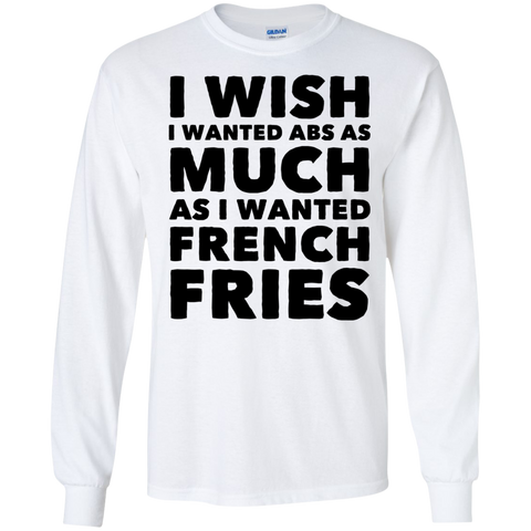 I wish i wanted abs as much as i wanted french fries LS Tshirt