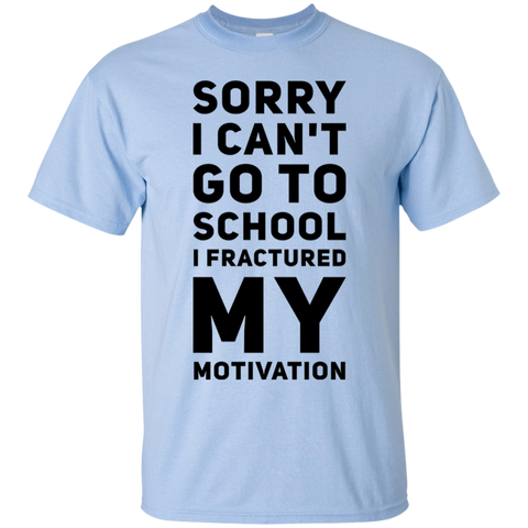 Sorry I can't go to school I fractured my motivation T-Shirt