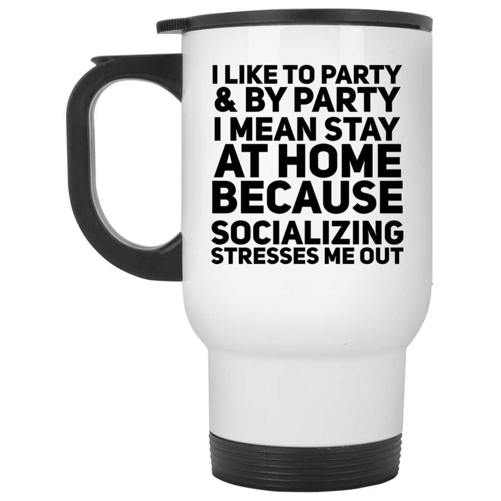 I like party & by party I mean stay at home because socializing stresses me out  Travel  Mug