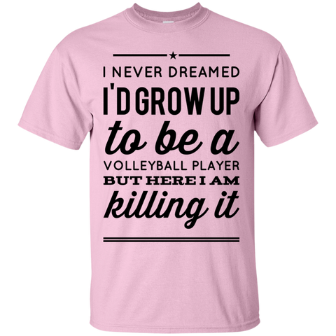 I never dreamed i'd grow up to be a volleyball player but here i am killing it T-Shirt