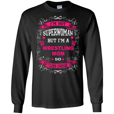 I'm Not Superwoman but I'm a Wrestling Mom So close enough LS Tshirt