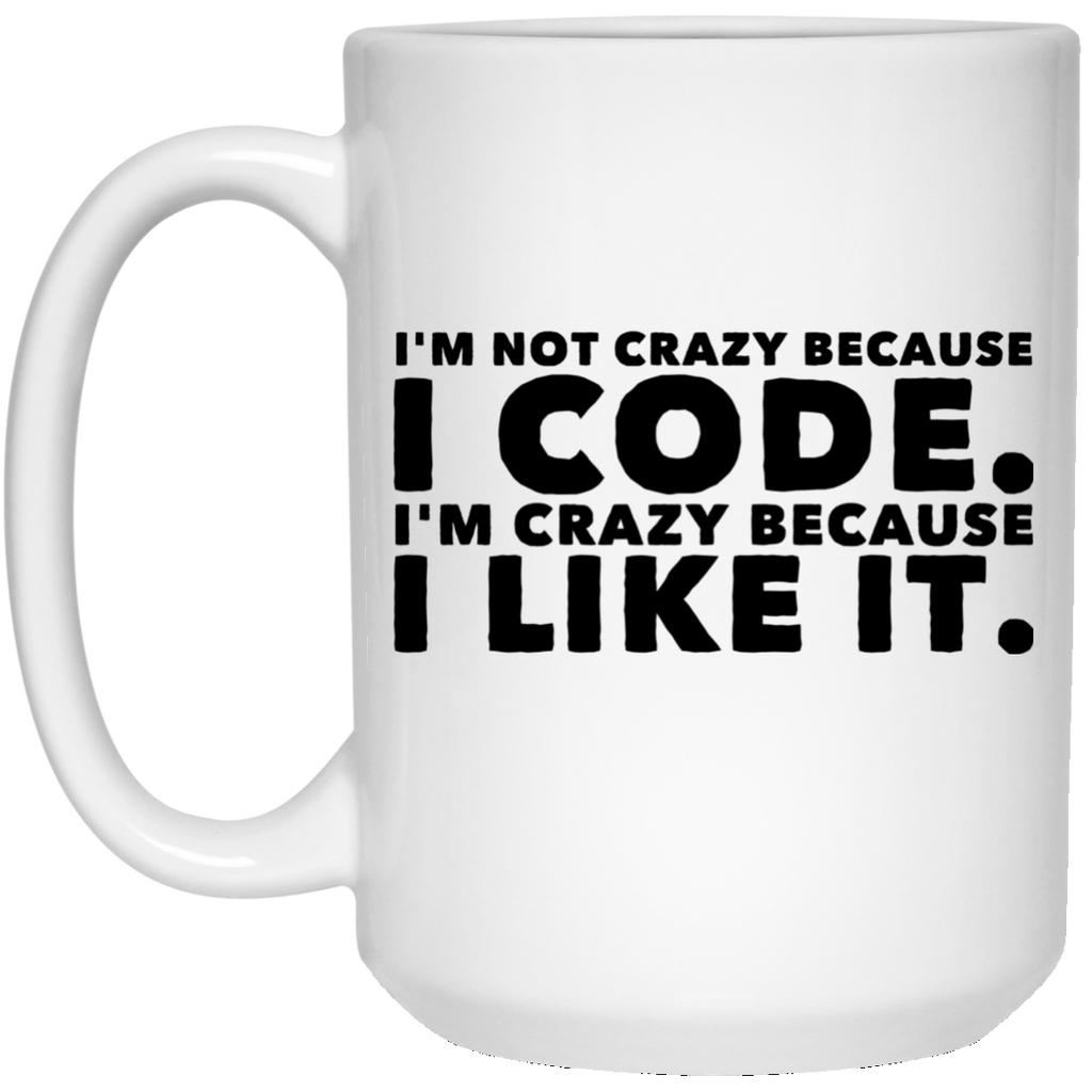 I'm not crazy because I code  I'm crazy because I like it .  15 oz. White Mug