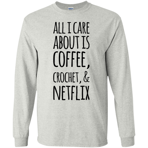 All I care about is Coffee , crochet , & Netflix  LS Tshirt