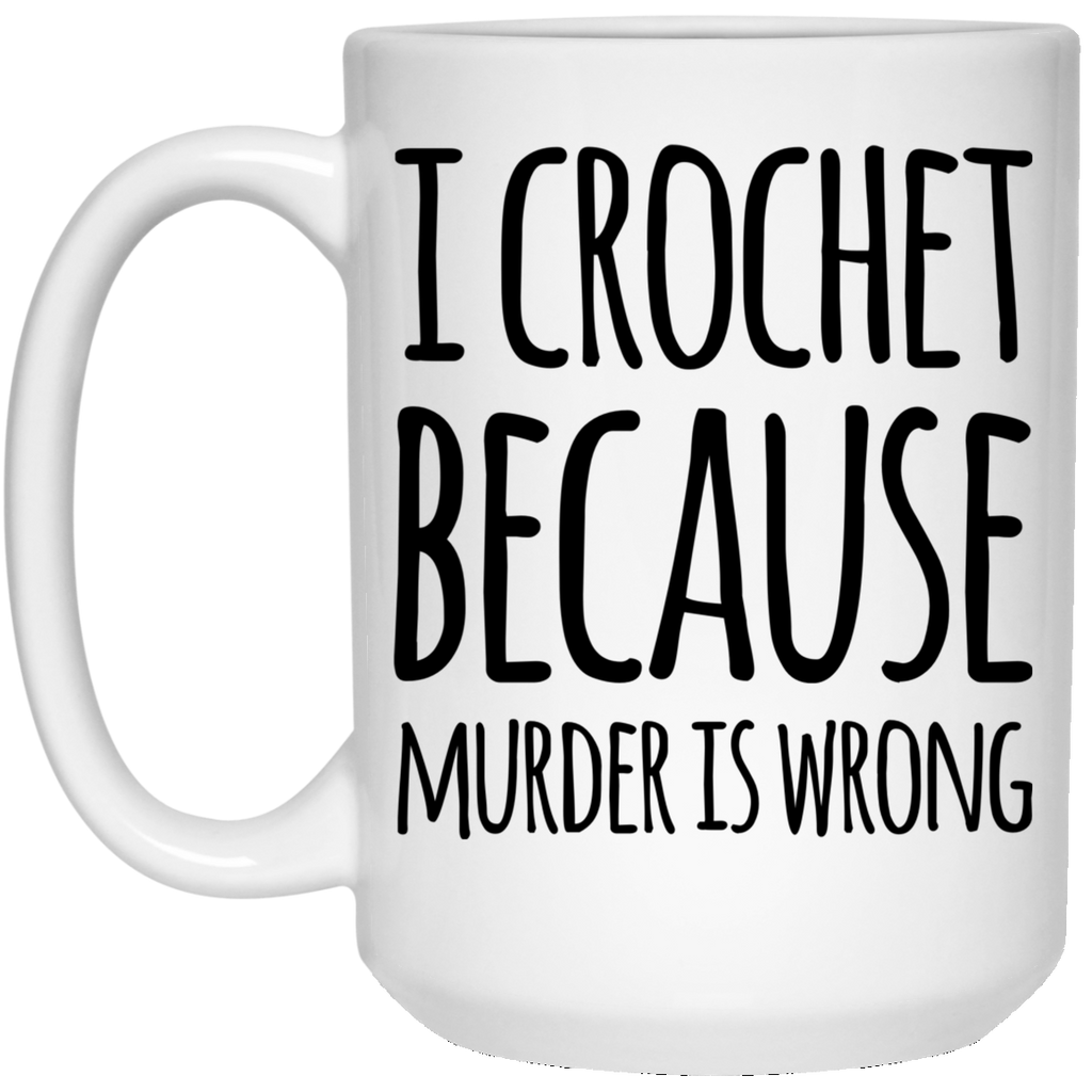 I Crochet because murder is wrong  15 oz. White Mug