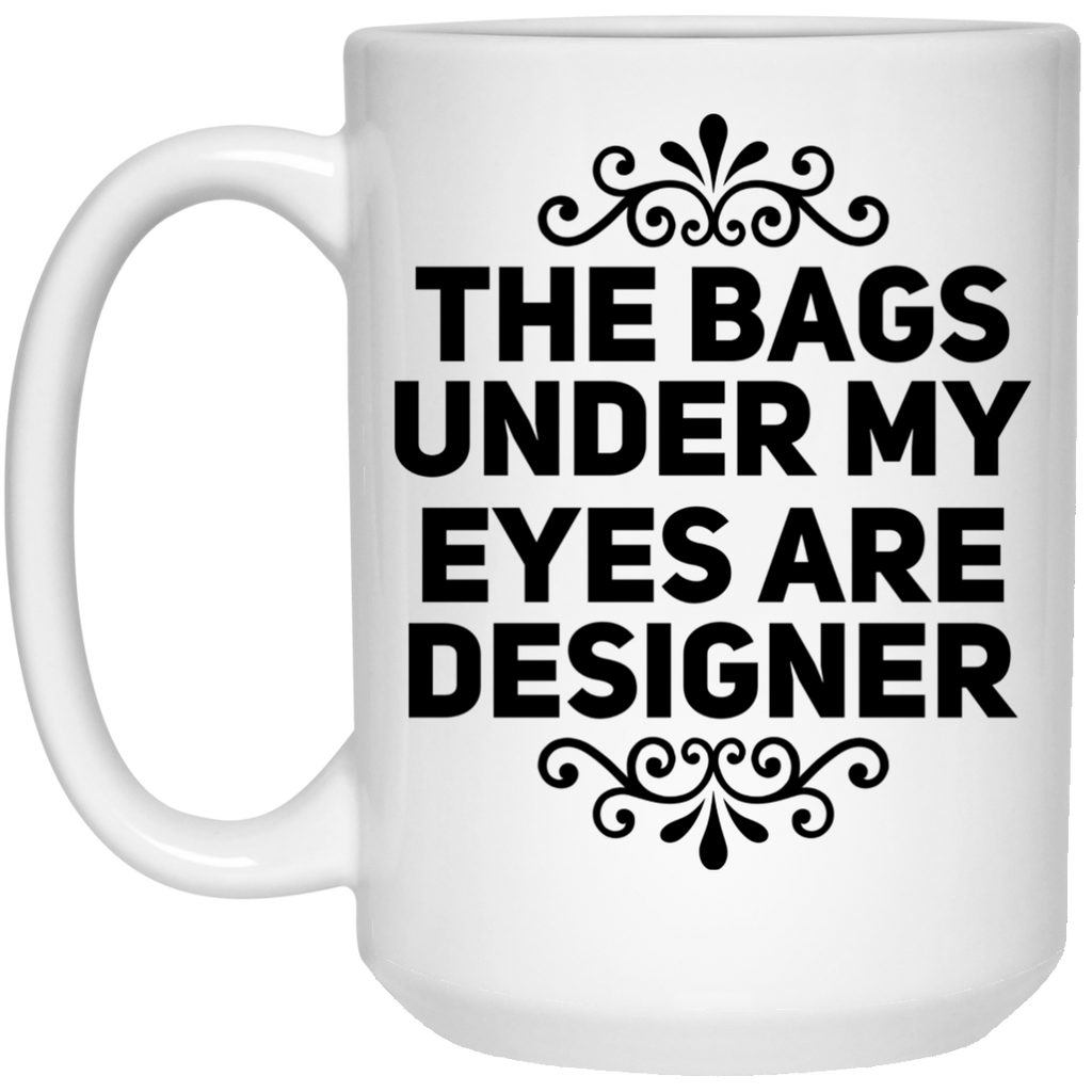 The Bags under my eyes are designer Mug - 15oz