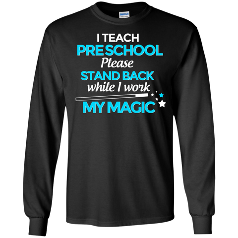 I Teach Preschool please stand back while i work my  magic LS Tshirt
