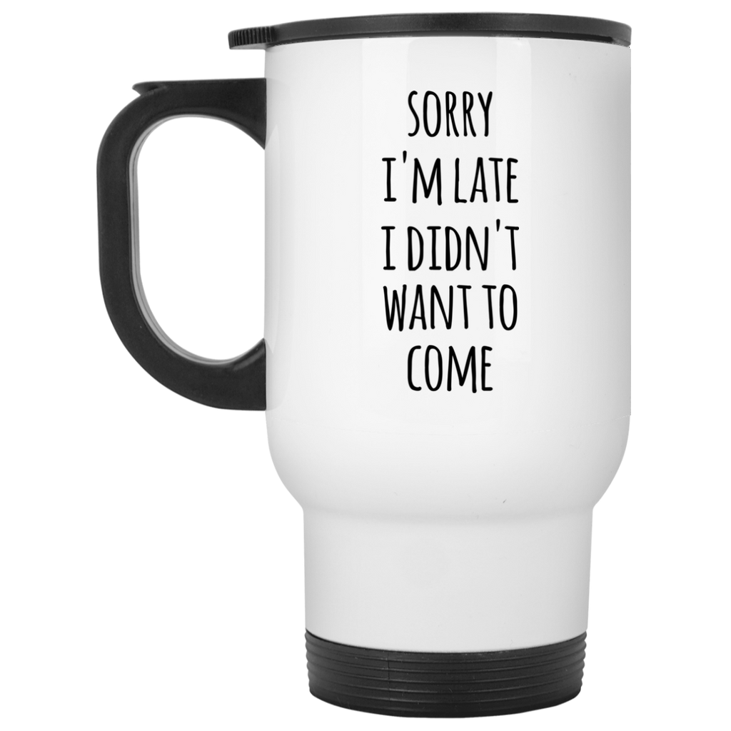 Sorry I'm Late I Didn't want to come  White Travel Mug