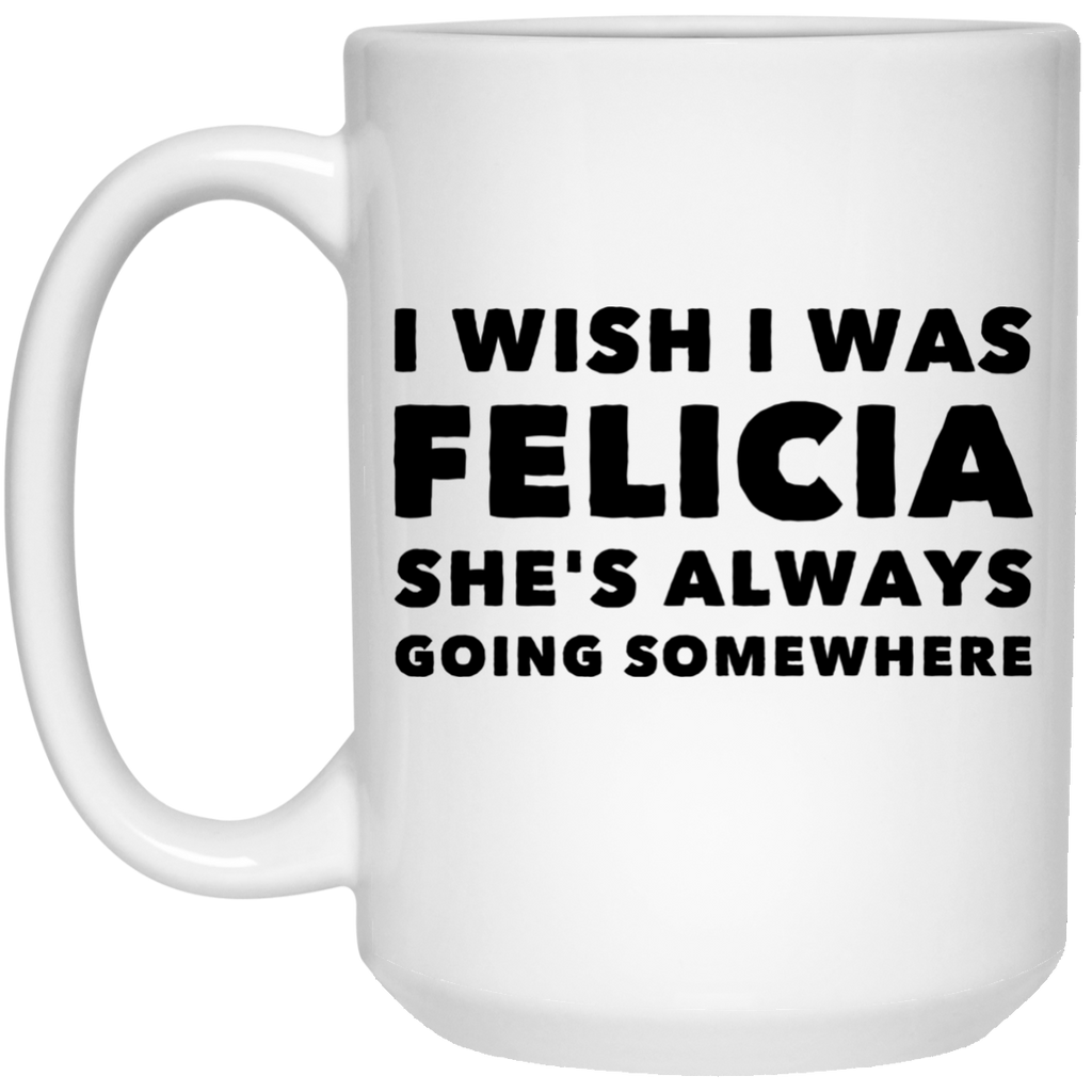 I wish I was Felicia She's always going somewhere   Mug - 15oz