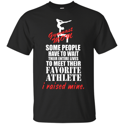 Some people have to wait their entire lives to meet their favorite athlete i raised mind Gymnast Mom  T-Shirt