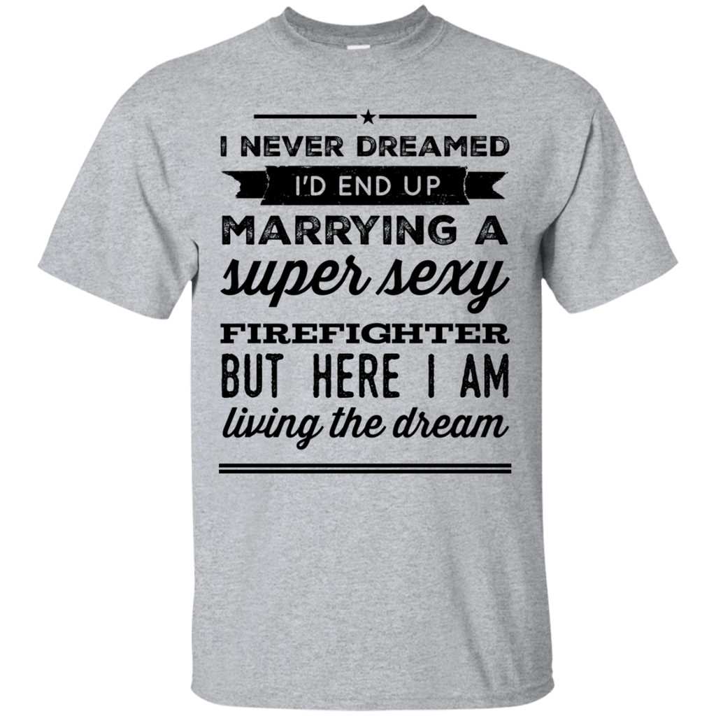 I never dreamed I'd end up marrying a super sexy firefighter but here i am living the dream T-Shirt