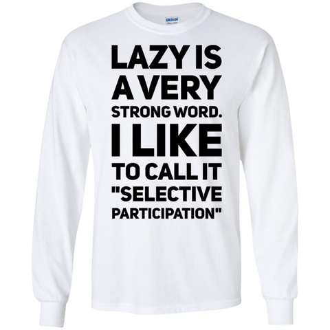 "Lazy is a very strong word. I like to call it ""selective participation""  LS Tshirt"
